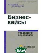 Бизнес-кейсы: управление персоналом. Серия Библиотека журнала Кадровый менеджмент