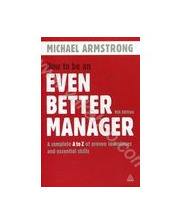 How to Be an Even Better Manager: A Complete A-Z of Proven Techniques and Essential Skills 305782