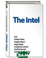 Эксмо The Intel. Как Роберт Нойс, Гордон Мур и Энди Гроув создали самую влиятельную компанию в мире