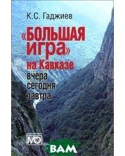 МЕЖДУНАРОДНЫЕ ОТНОШЕНИЯ Большая игра на Кавказе. Вчера, сегодня, завтра