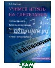 ФЕНИКС Учимся играть на синтезаторе. Нотная грамота, техника исполнения, аранжировка, импровизация