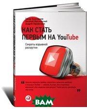 Альпина Паблишер Как стать первым на Youtube. Секреты взрывной раскрутки