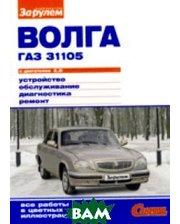 ЗА РУЛЕМ `Волга` ГАЗ-31105 с двигателем 2,3i. Устройство. Обслуживание. Диагностика. Ремонт