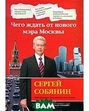 Эксмо Сергей Собянин: чего ждать от нового мэра Москвы.