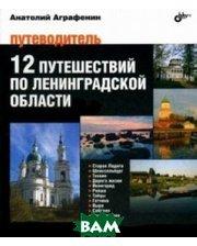 БХВ - Санкт-Петербург 12 путешествий по Ленинградской области. Путеводитель