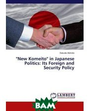 LAP Lambert Academic Publishing ``New Komeito`` in Japanese Politics: Its Foreign and Security Policy