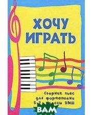 ФЕНИКС Хочу играть. Сборник пьес для фортепиано. 5-7 классы ДМШ