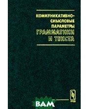 Едиториал УРСС Коммуникативно-смысловые параметры грамматики и текста