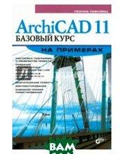 БХВ - Санкт-Петербург ArchiCAD 11. Базовый курс на примерах