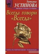 Эксмо Татьяна Устинова. Всегда говори Всегда