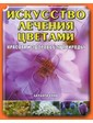 Контэнт Олив Б. Искусство лечения цветами. Красота и здоровье от природы