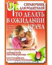 Современная школа Дечко А.В.. Что делать в ожидании врача.Справочник для родителей