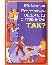 АСТ Гиппенрейтер Ю.Б. Продолжаем общаться с ребенком. Так?