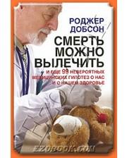 Добрая книга Смерть можно вылечить и еще 99 невероятных медицинских гипотез о нас и о нашем здоровье. Добсон Р.